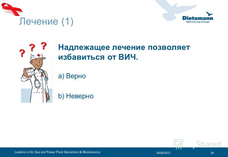 Лечение (1) 24/02/201324 Надлежащее лечение позволяет избавиться от ВИЧ. a)Верно b)Неверно