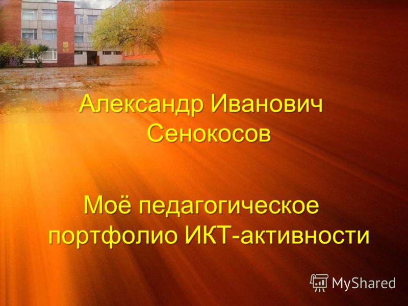 Александр Иванович Сенокосов Моё педагогическое портфолио ИКТ-активности