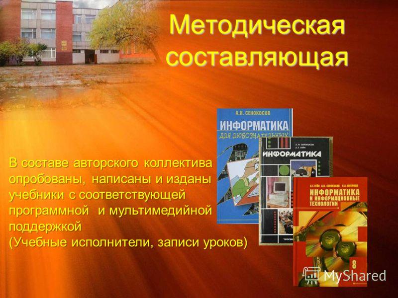 Методическая составляющая В составе авторского коллектива опробованы, написаны и изданы учебники с соответствующей программной и мультимедийной поддержкой (Учебные исполнители, записи уроков)