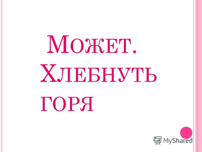 М ОЖЕТ. Х ЛЕБНУТЬ ГОРЯ