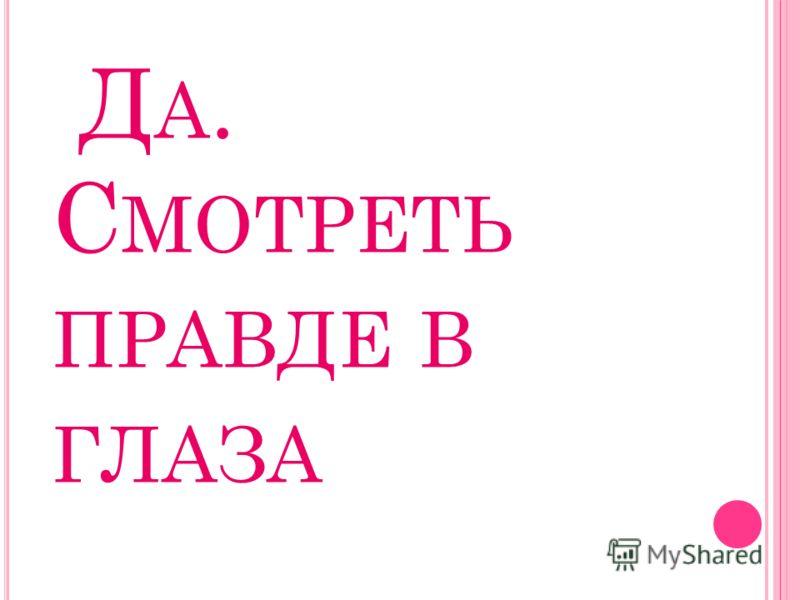 Д А. С МОТРЕТЬ ПРАВДЕ В ГЛАЗА