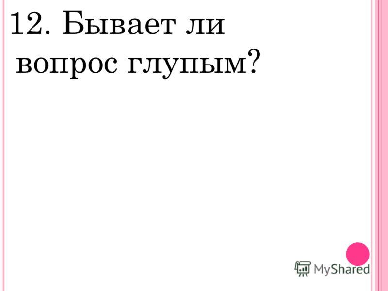 12. Бывает ли вопрос глупым?