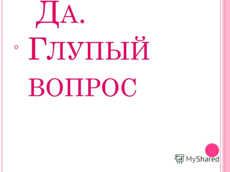 Д А. Г ЛУПЫЙ ВОПРОС