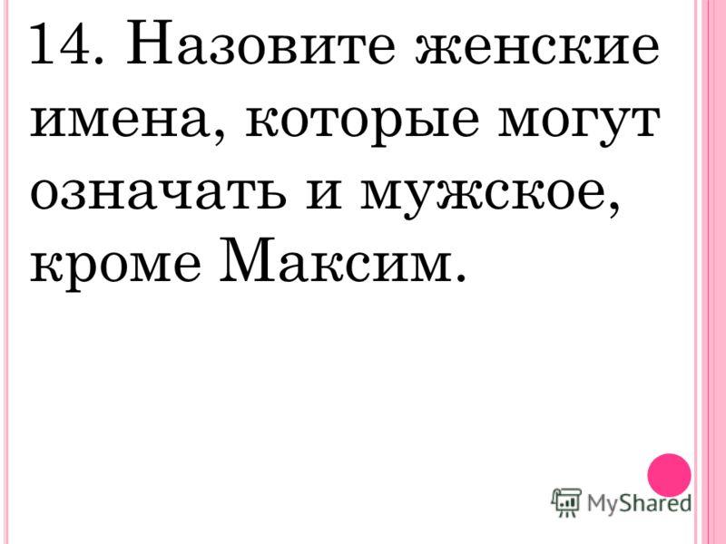 14. Назовите женские имена, которые могут означать и мужское, кроме Максим.