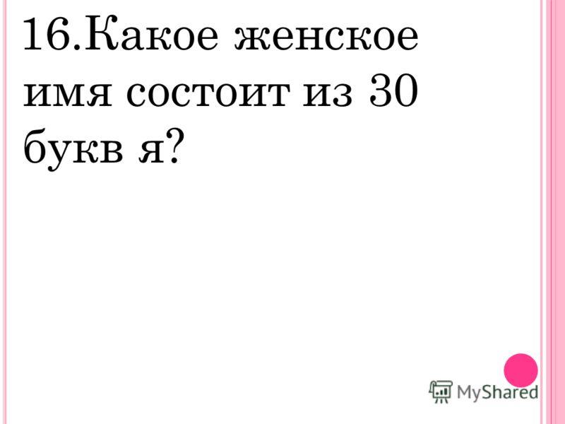 16.Какое женское имя состоит из 30 букв я?
