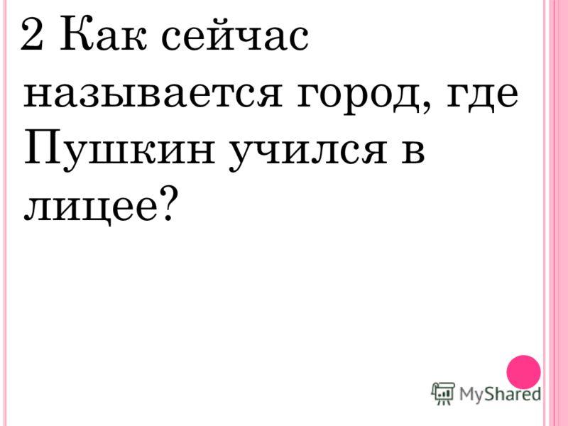 2 Как сейчас называется город, где Пушкин учился в лицее?