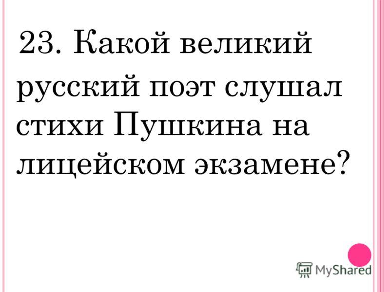 23. Какой великий русский поэт слушал стихи Пушкина на лицейском экзамене?