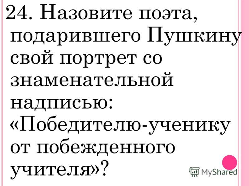 24. Назовите поэта, подарившего Пушкину свой портрет со знаменательной надписью: «Победителю-ученику от побежденного учителя»?