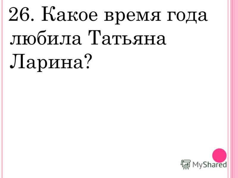 26. Какое время года любила Татьяна Ларина?