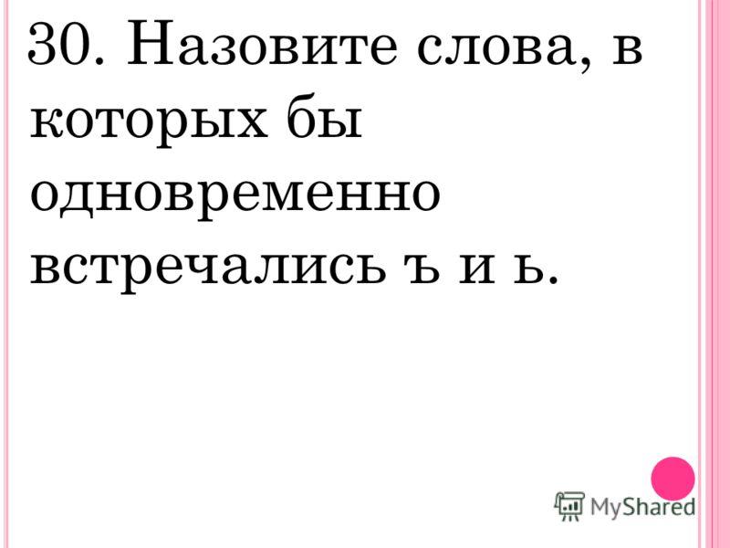 30. Назовите слова, в которых бы одновременно встречались ъ и ь.