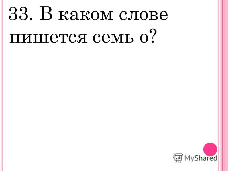 33. В каком слове пишется семь о?