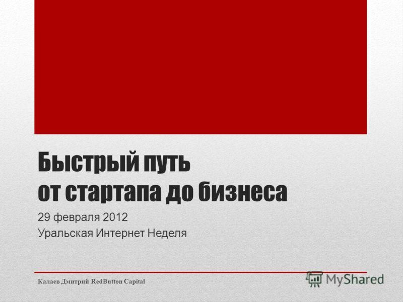 Быстрый путь от стартапа до бизнеса 29 февраля 2012 Уральская Интернет Неделя Калаев Дмитрий RedButton Capital