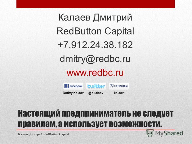 Настоящий предприниматель не следует правилам, а использует возможности. Калаев Дмитрий RedButton Capital +7.912.24.38.182 dmitry@redbc.ru www.redbc.ru Калаев Дмитрий RedButton Capital Dmitry.Kalaev @dkalaev kalaev