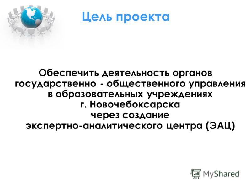 Цель проекта Обеспечить деятельность органов государственно - общественного управления в образовательных учреждениях г. Новочебоксарска через создание экспертно-аналитического центра (ЭАЦ)
