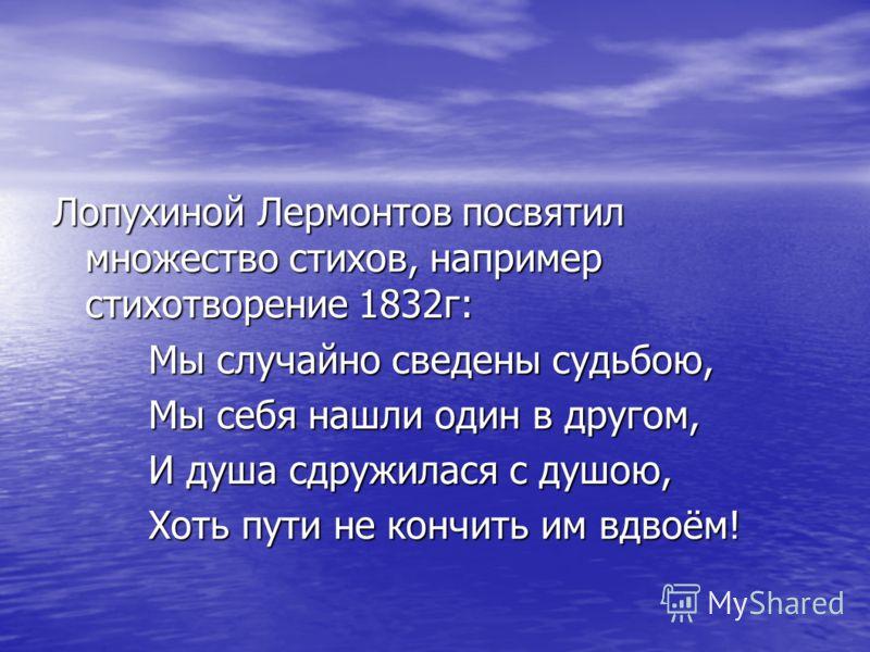 Лопухиной Лермонтов посвятил множество стихов, например стихотворение 1832г: Мы случайно сведены судьбою, Мы случайно сведены судьбою, Мы себя нашли один в другом, Мы себя нашли один в другом, И душа сдружилася с душою, И душа сдружилася с душою, Хот