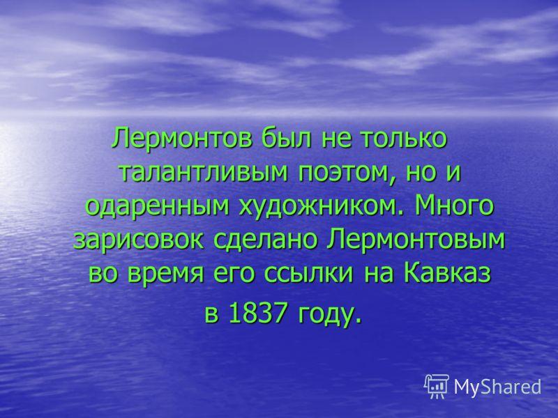Лермонтов был не только талантливым поэтом, но и одаренным художником. Много зарисовок сделано Лермонтовым во время его ссылки на Кавказ в 1837 году. в 1837 году.