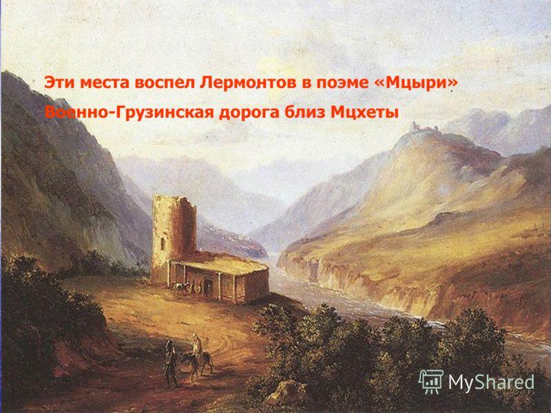 Эти места воспел Лермонтов в поэме «Мцыри» Военно-Грузинская дорога близ Мцхеты