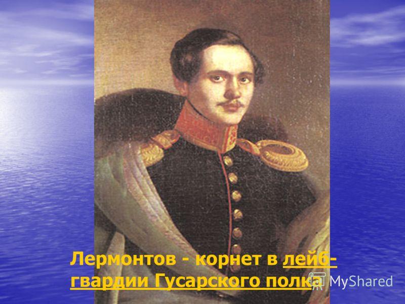 Лермонтов - корнет в лейб- гвардии Гусарского полкалейб- гвардии Гусарского полк