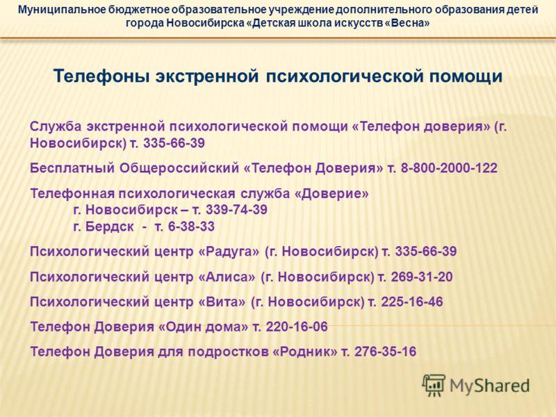 Муниципальное бюджетное образовательное учреждение дополнительного образования детей города Новосибирска «Детская школа искусств «Весна» Телефоны экстренной психологической помощи Служба экстренной психологической помощи «Телефон доверия» (г. Новосиб