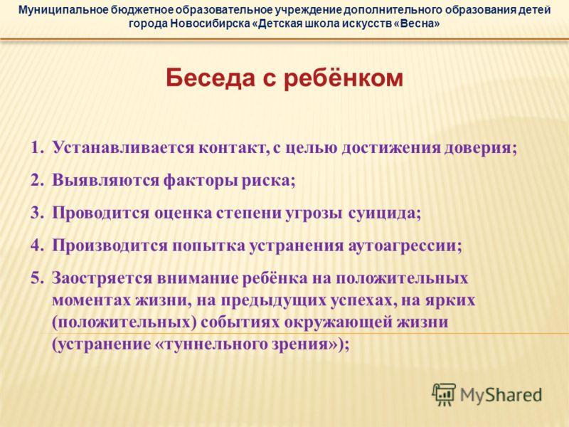 Муниципальное бюджетное образовательное учреждение дополнительного образования детей города Новосибирска «Детская школа искусств «Весна» Беседа с ребёнком 1.Устанавливается контакт, с целью достижения доверия; 2.Выявляются факторы риска; 3.Проводится