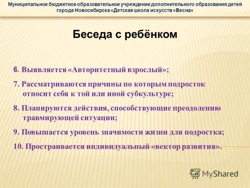 Муниципальное бюджетное образовательное учреждение дополнительного образования детей города Новосибирска «Детская школа искусств «Весна» Беседа с ребёнком 6. Выявляется «Авторитетный взрослый»; 7. Рассматриваются причины по которым подросток относит