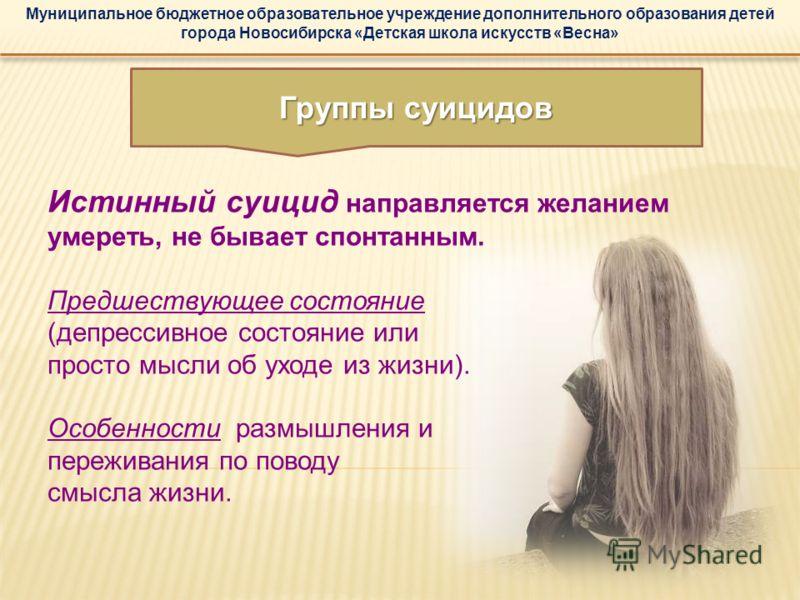 Муниципальное бюджетное образовательное учреждение дополнительного образования детей города Новосибирска «Детская школа искусств «Весна» Истинный суицид направляется желанием умереть, не бывает спонтанным. Предшествующее состояние (депрессивное состо