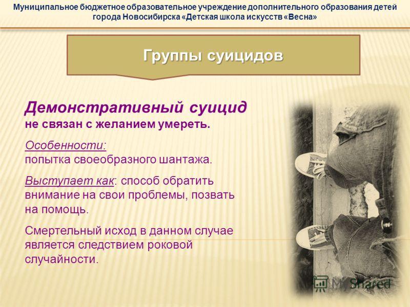 Муниципальное бюджетное образовательное учреждение дополнительного образования детей города Новосибирска «Детская школа искусств «Весна» Демонстративный суицид не связан с желанием умереть. Особенности: попытка своеобразного шантажа. Выступает как: с