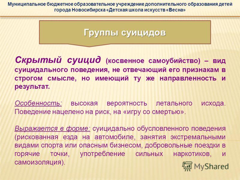 Муниципальное бюджетное образовательное учреждение дополнительного образования детей города Новосибирска «Детская школа искусств «Весна» Скрытый суицид (косвенное самоубийство) – вид суицидального поведения, не отвечающий его признакам в строгом смыс