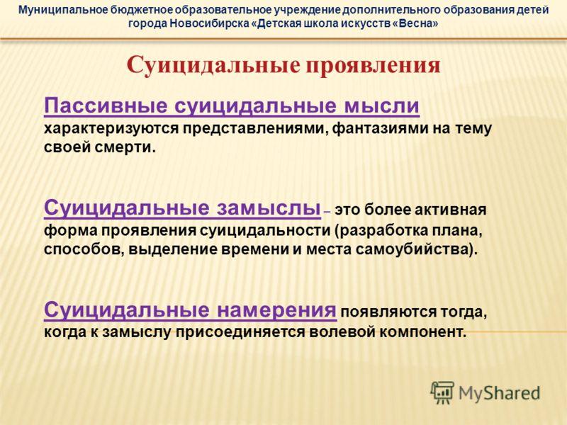 Муниципальное бюджетное образовательное учреждение дополнительного образования детей города Новосибирска «Детская школа искусств «Весна» Суицидальные проявления Пассивные суицидальные мысли характеризуются представлениями, фантазиями на тему своей см
