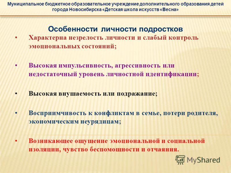 Муниципальное бюджетное образовательное учреждение дополнительного образования детей города Новосибирска «Детская школа искусств «Весна» Особенности личности подростков Характерна незрелость личности и слабый контроль эмоциональных состояний; Высокая