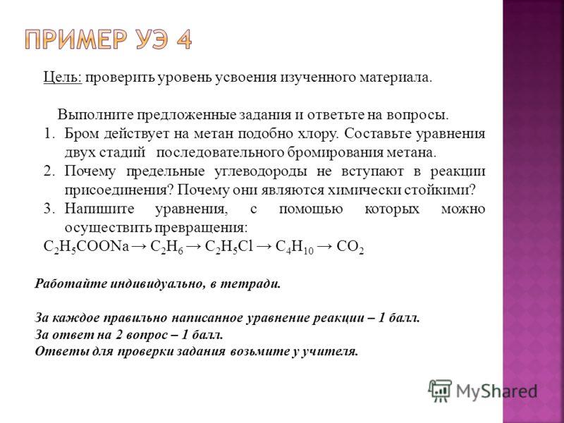 Цель: проверить уровень усвоения изученного материала. Выполните предложенные задания и ответьте на вопросы. 1.Бром действует на метан подобно хлору. Составьте уравнения двух стадий последовательного бромирования метана. 2.Почему предельные углеводор