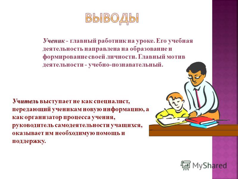 Ученик Ученик - главный работник на уроке. Его учебная деятельность направлена на образование и формирование своей личности. Главный мотив деятельности - учебно-познавательный. Учитель Учитель выступает не как специалист, передающий ученикам новую ин