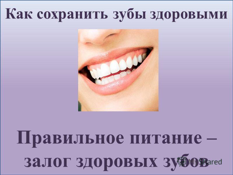 Как сохранить зубы здоровыми Правильное питание – залог здоровых зубов
