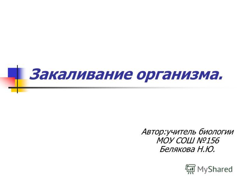 Закаливание организма. Автор:учитель биологии МОУ СОШ 156 Белякова Н.Ю.