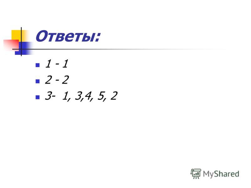 Ответы: 1 - 1 2 - 2 3- 1, 3,4, 5, 2