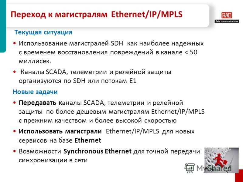 Переход к магистралям Ethernet/IP/MPLS Текущая ситуация Использование магистралей SDH как наиболее надежных с временем восстановления повреждений в канале < 50 миллисек. Каналы SCADA, телеметрии и релейной защиты организуются по SDH или потокам E1 Но