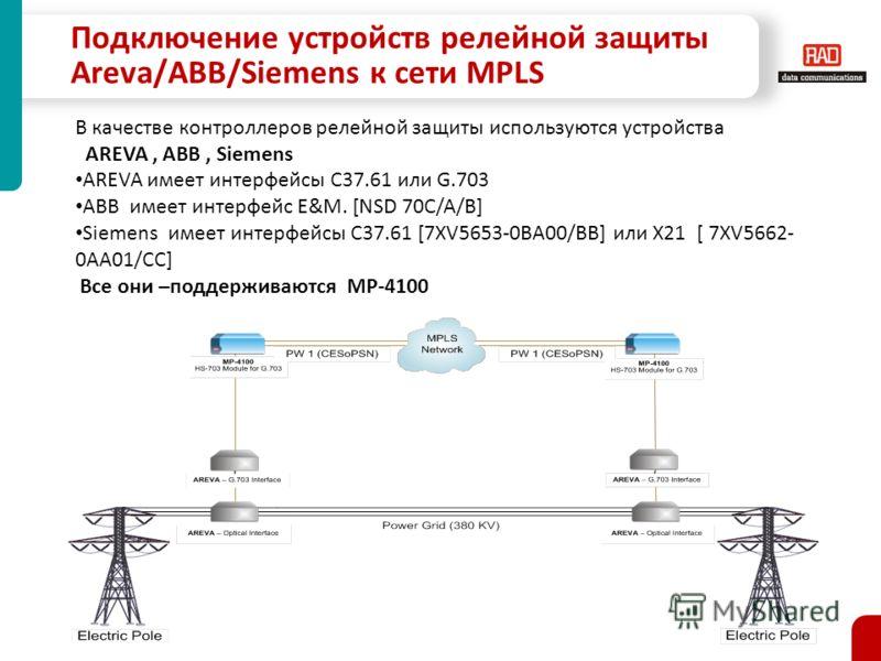 Подключение устройств релейной защиты Areva/ABB/Siemens к сети MPLS В качестве контроллеров релейной защиты используются устройства AREVA, ABB, Siemens AREVA имеет интерфейсы C37.61 или G.703 ABB имеет интерфейс E&M. [NSD 70C/A/B] Siemens имеет интер