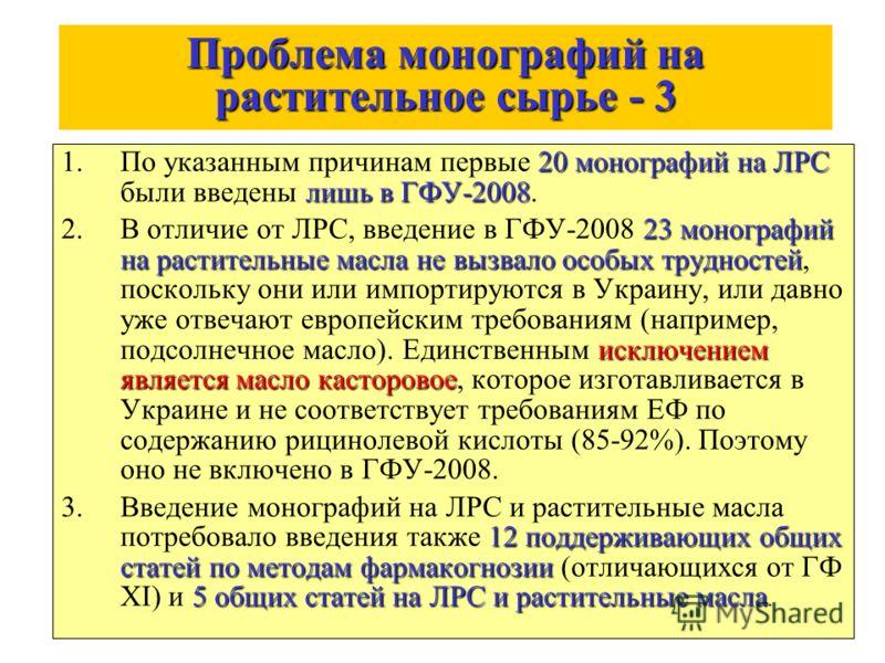 Проблема монографий на растительное сырье - 3 20 монографий на ЛРС лишь в ГФУ-2008 1.По указанным причинам первые 20 монографий на ЛРС были введены лишь в ГФУ-2008. 23 монографий на растительные масла не вызвало особых трудностей исключением является