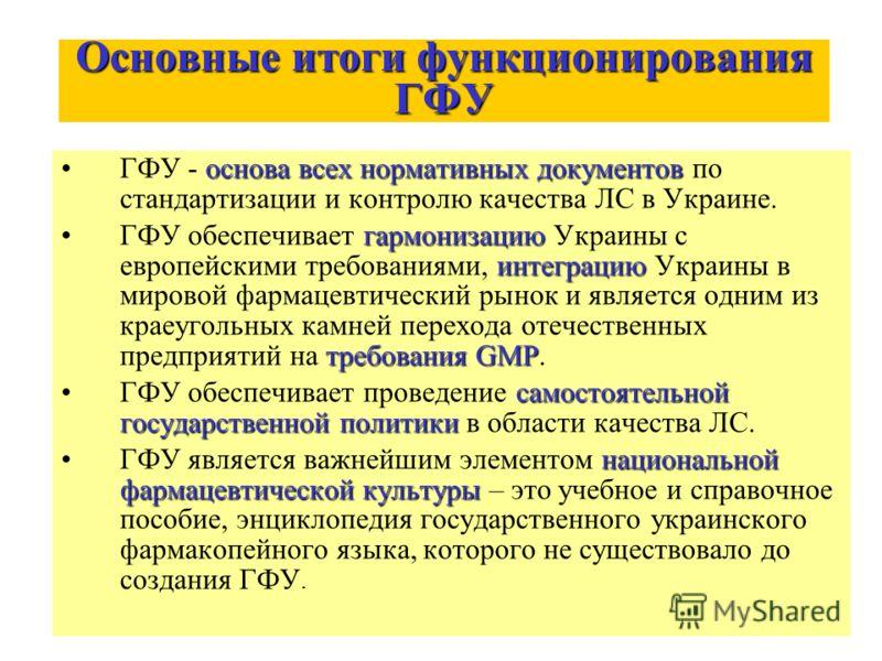 Основные итоги функционирования ГФУ основа всех нормативных документовГФУ - основа всех нормативных документов по стандартизации и контролю качества ЛС в Украине. гармонизацию интеграцию требования GMPГФУ обеспечивает гармонизацию Украины с европейск