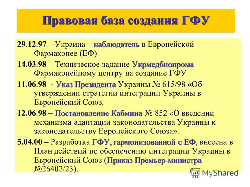 Правовая база создания ГФУ наблюдатель 29.12.97 – Украина – наблюдатель в Европейской Фармакопее (ЕФ) Укрмедбиопрома 14.03.98 – Техническое задание Укрмедбиопрома Фармакопейному центру на создание ГФУ Указ Президента 11.06.98 - Указ Президента Украин