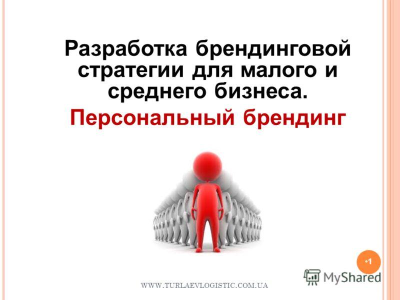 WWW. TURLAEVLOGISTIC. COM. UA 1 Разработка брендинговой стратегии для малого и среднего бизнеса. Персональный брендинг