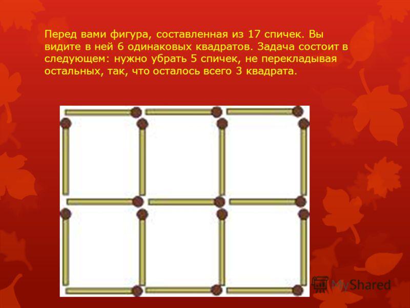 Перед вами фигура, составленная из 17 спичек. Вы видите в ней 6 одинаковых квадратов. Задача состоит в следующем: нужно убрать 5 спичек, не перекладывая остальных, так, что осталось всего 3 квадрата.