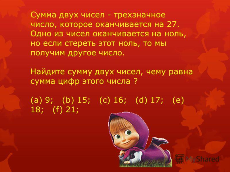 Сумма двух чисел - трехзначное число, которое оканчивается на 27. Одно из чисел оканчивается на ноль, но если стереть этот ноль, то мы получим другое число. Найдите сумму двух чисел, чему равна сумма цифр этого числа ? (a) 9; (b) 15; (c) 16; (d) 17;