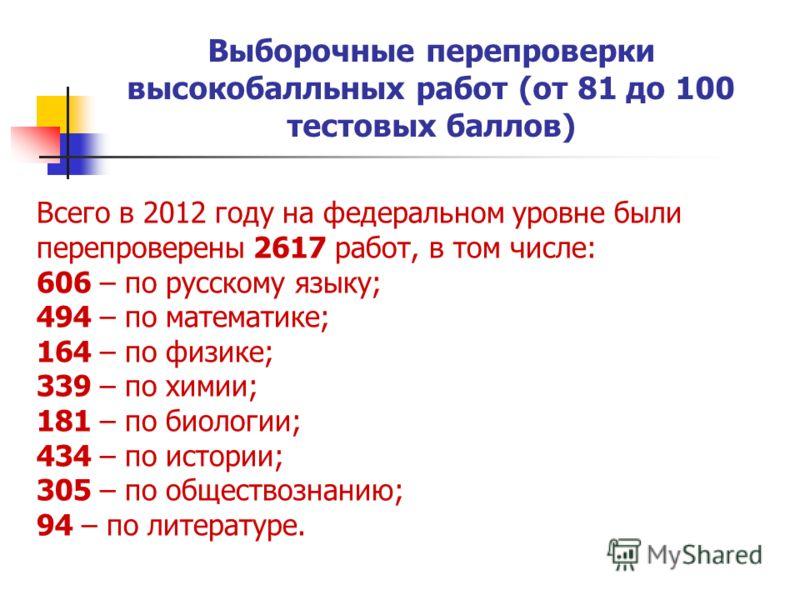 Выборочные перепроверки высокобалльных работ (от 81 до 100 тестовых баллов) Всего в 2012 году на федеральном уровне были перепроверены 2617 работ, в том числе: 606 – по русскому языку; 494 – по математике; 164 – по физике; 339 – по химии; 181 – по би