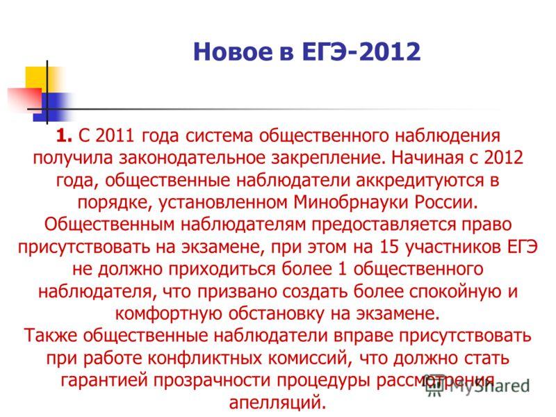 Новое в ЕГЭ-2012 1. С 2011 года система общественного наблюдения получила законодательное закрепление. Начиная с 2012 года, общественные наблюдатели аккредитуются в порядке, установленном Минобрнауки России. Общественным наблюдателям предоставляется