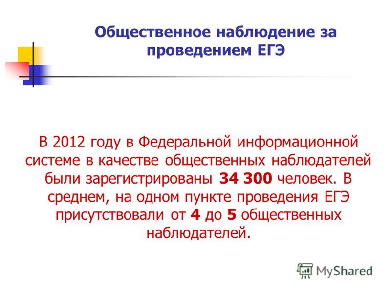 Общественное наблюдение за проведением ЕГЭ В 2012 году в Федеральной информационной системе в качестве общественных наблюдателей были зарегистрированы 34 300 человек. В среднем, на одном пункте проведения ЕГЭ присутствовали от 4 до 5 общественных наб