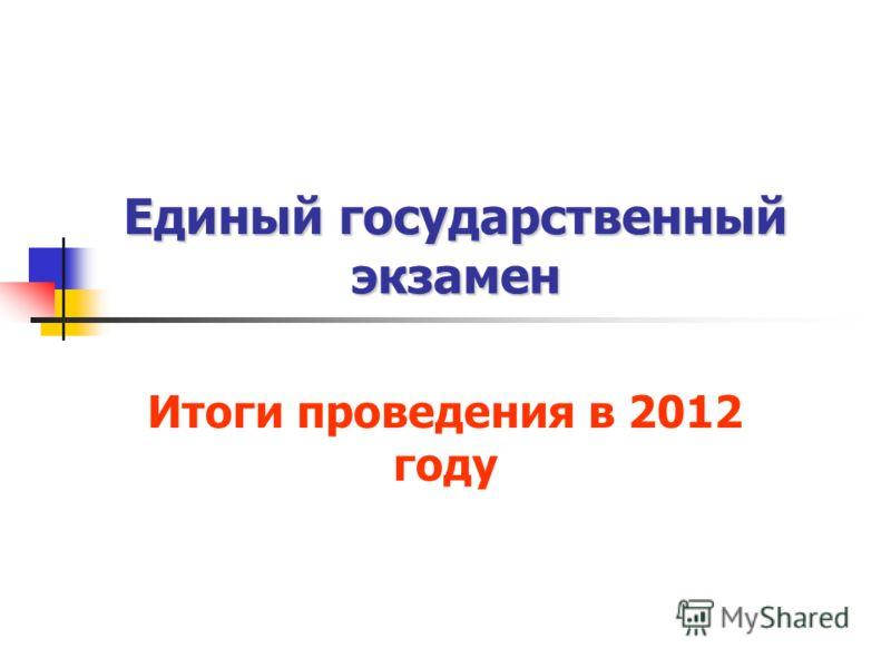 Единый государственный экзамен Итоги проведения в 2012 году