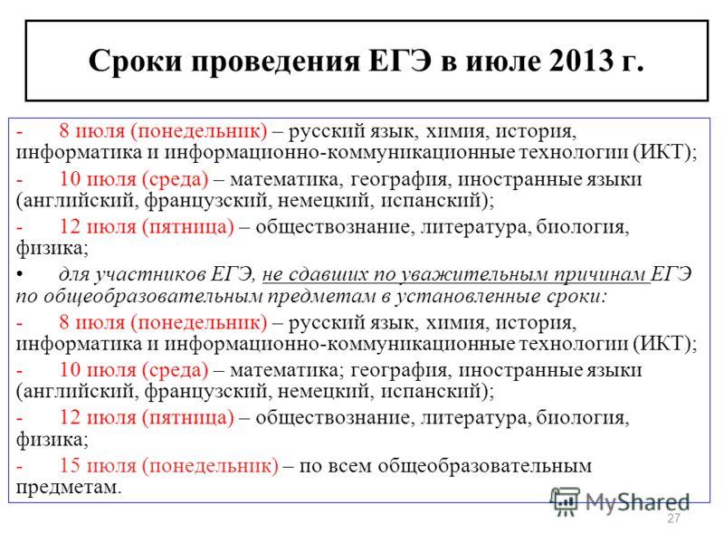 27 Сроки проведения ЕГЭ в июле 2013 г. -8 июля (понедельник) – русский язык, химия, история, информатика и информационно-коммуникационные технологии (ИКТ); -10 июля (среда) – математика, география, иностранные языки (английский, французский, немецкий