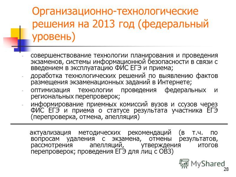 28 Организационно-технологические решения на 2013 год (федеральный уровень) - совершенствование технологии планирования и проведения экзаменов, системы информационной безопасности в связи с введением в эксплуатацию ФИС ЕГЭ и приема; - доработка техно