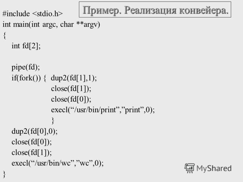 Пример. Реализация конвейера. #include int main(int argc, char **argv) { int fd[2]; pipe(fd); if(fork()) { dup2(fd[1],1); close(fd[1]); close(fd[0]); execl(/usr/bin/print,print,0); } dup2(fd[0],0); close(fd[0]); close(fd[1]); execl(/usr/bin/wc,wc,0);